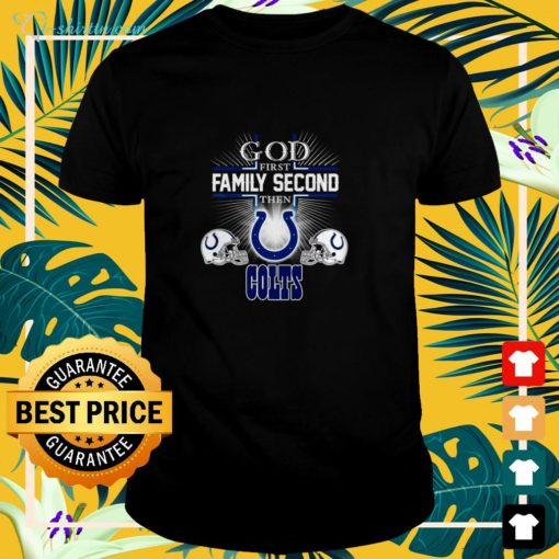 God first family second then Indianapolis Colts shirt