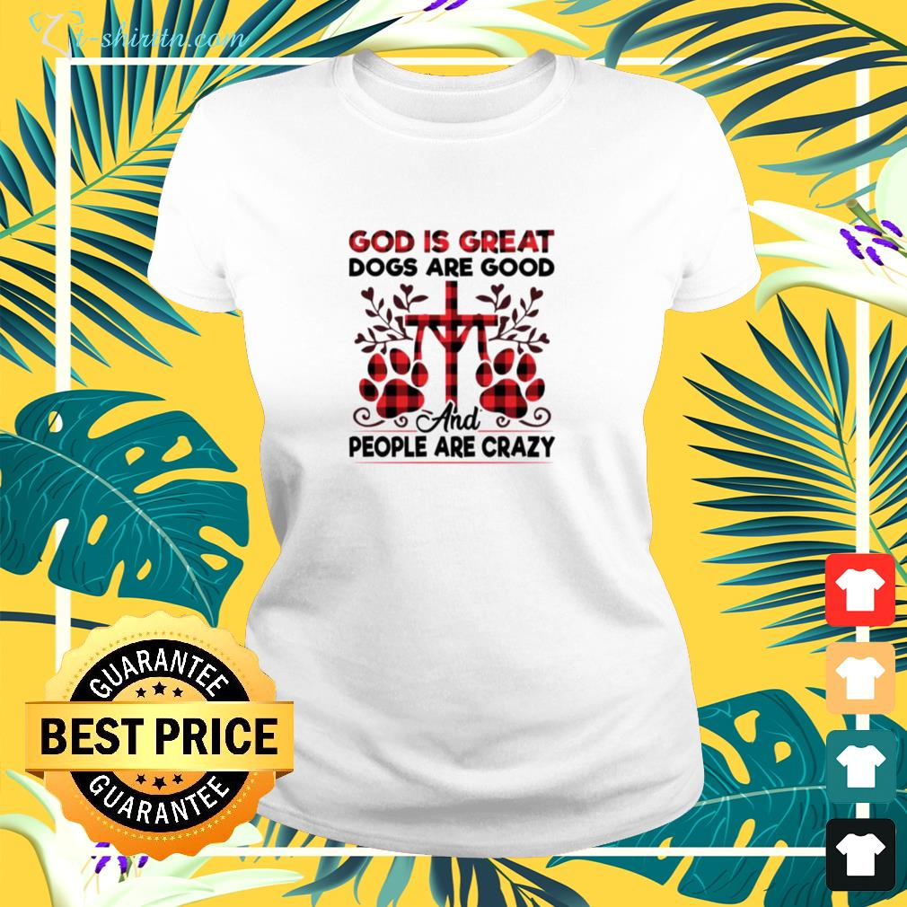 God is great dogs are good and people are crazy ladies-tee