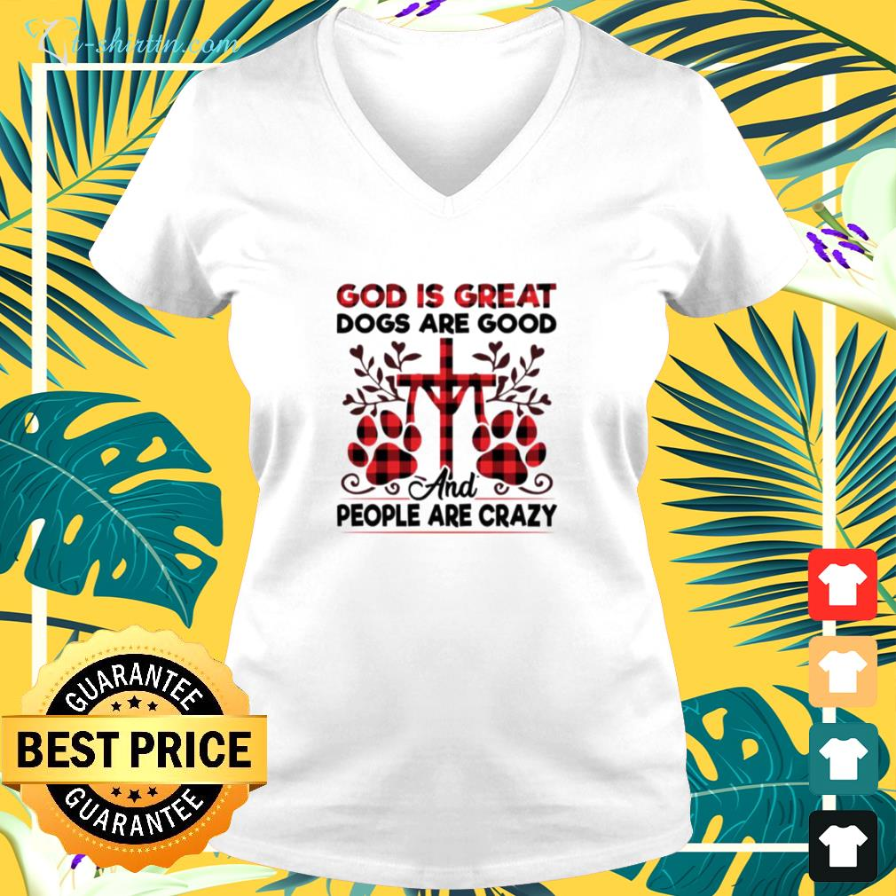God is great dogs are good and people are crazy v-neck t-shirt
