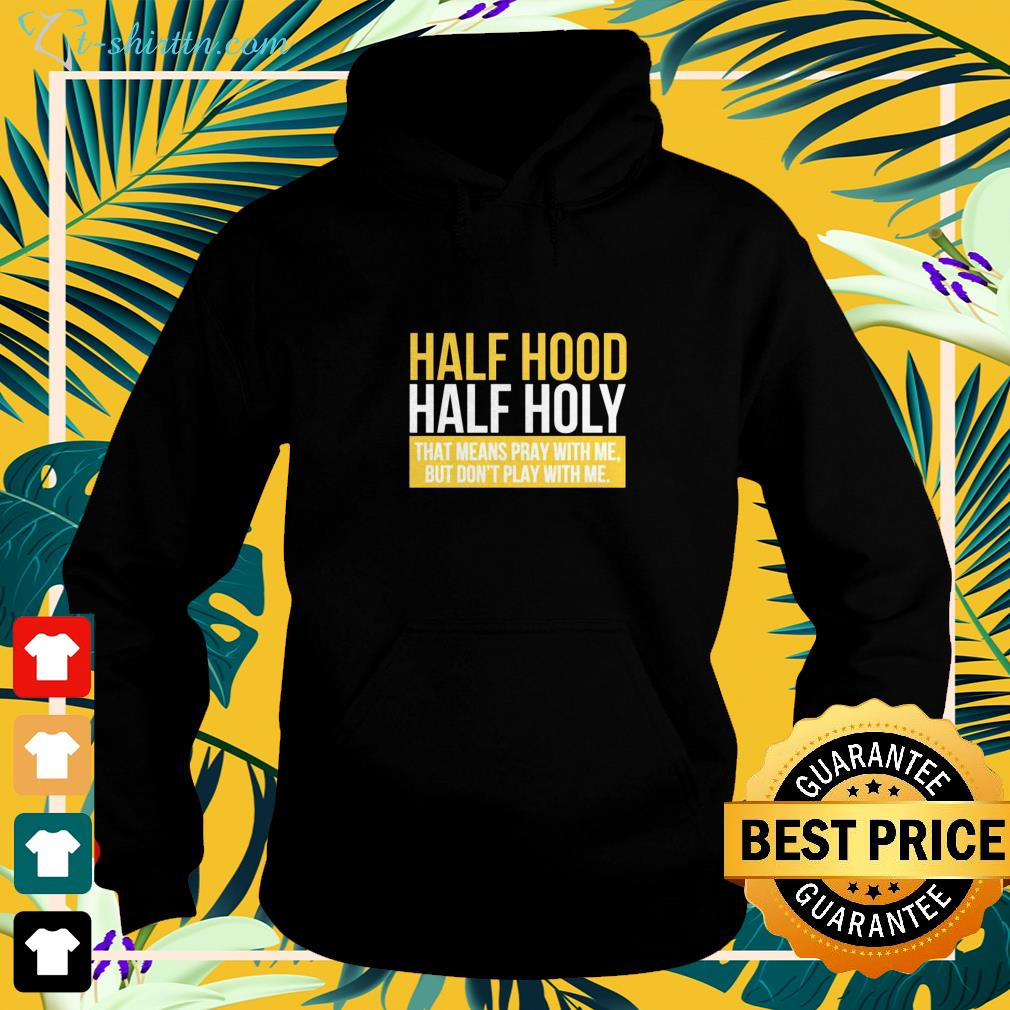 Half hood hald holy that means pray with me but I don't play with me hoodie