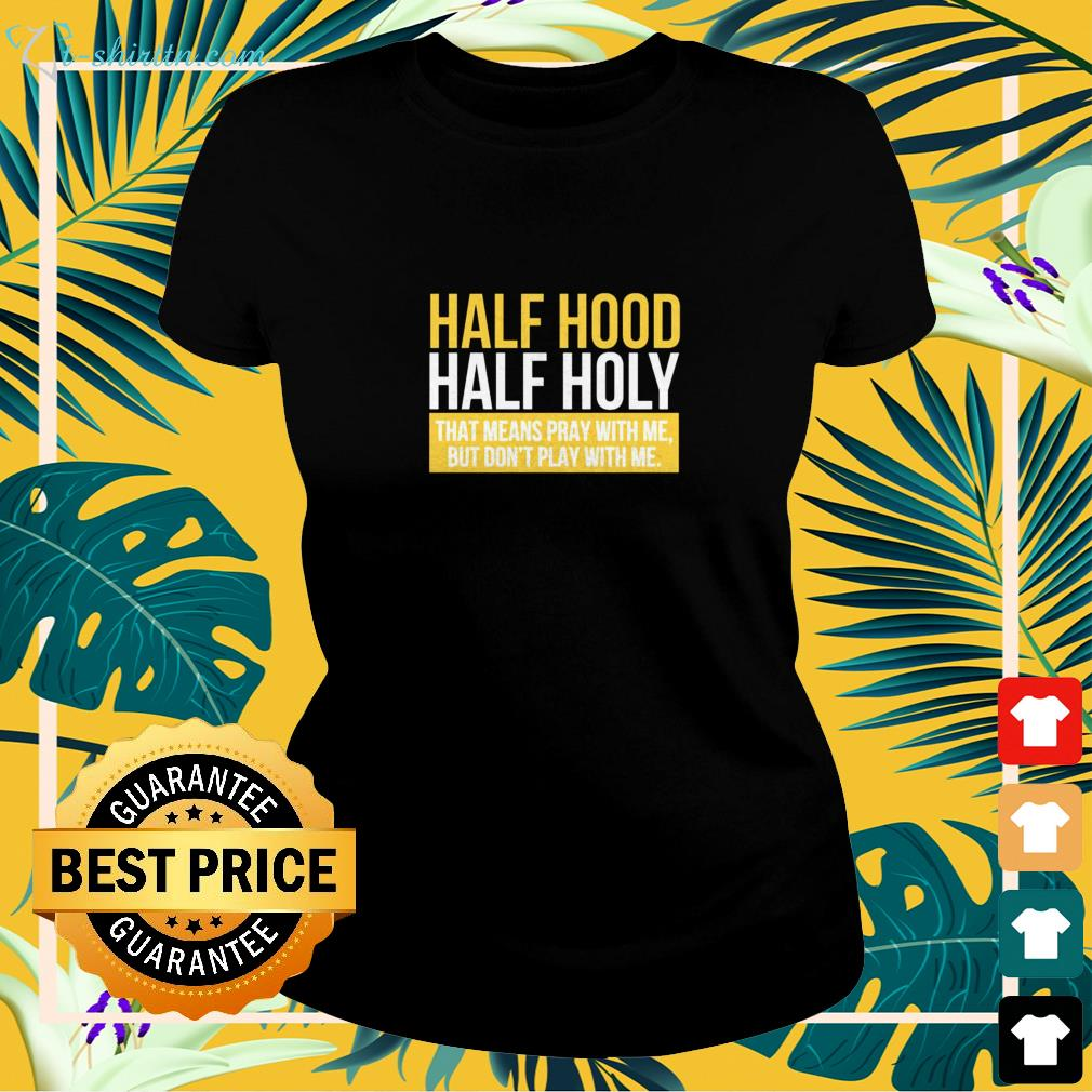 Half hood hald holy that means pray with me but I don't play with me ladies-tee