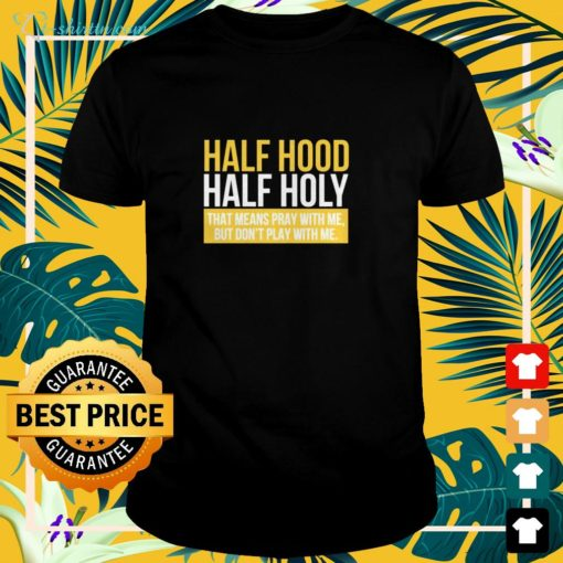 Half hood hald holy that means pray with me but I don't play with me shirt