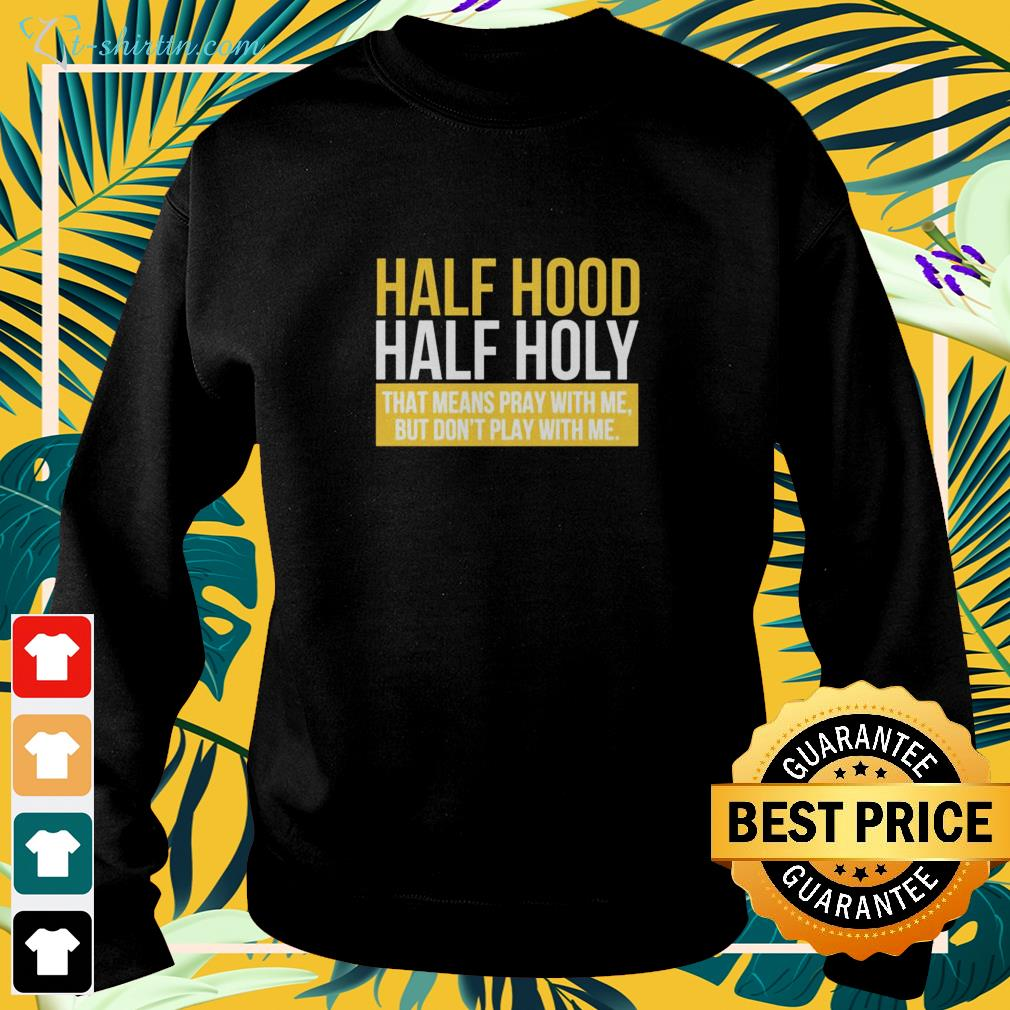 Half hood hald holy that means pray with me but I don't play with me sweater