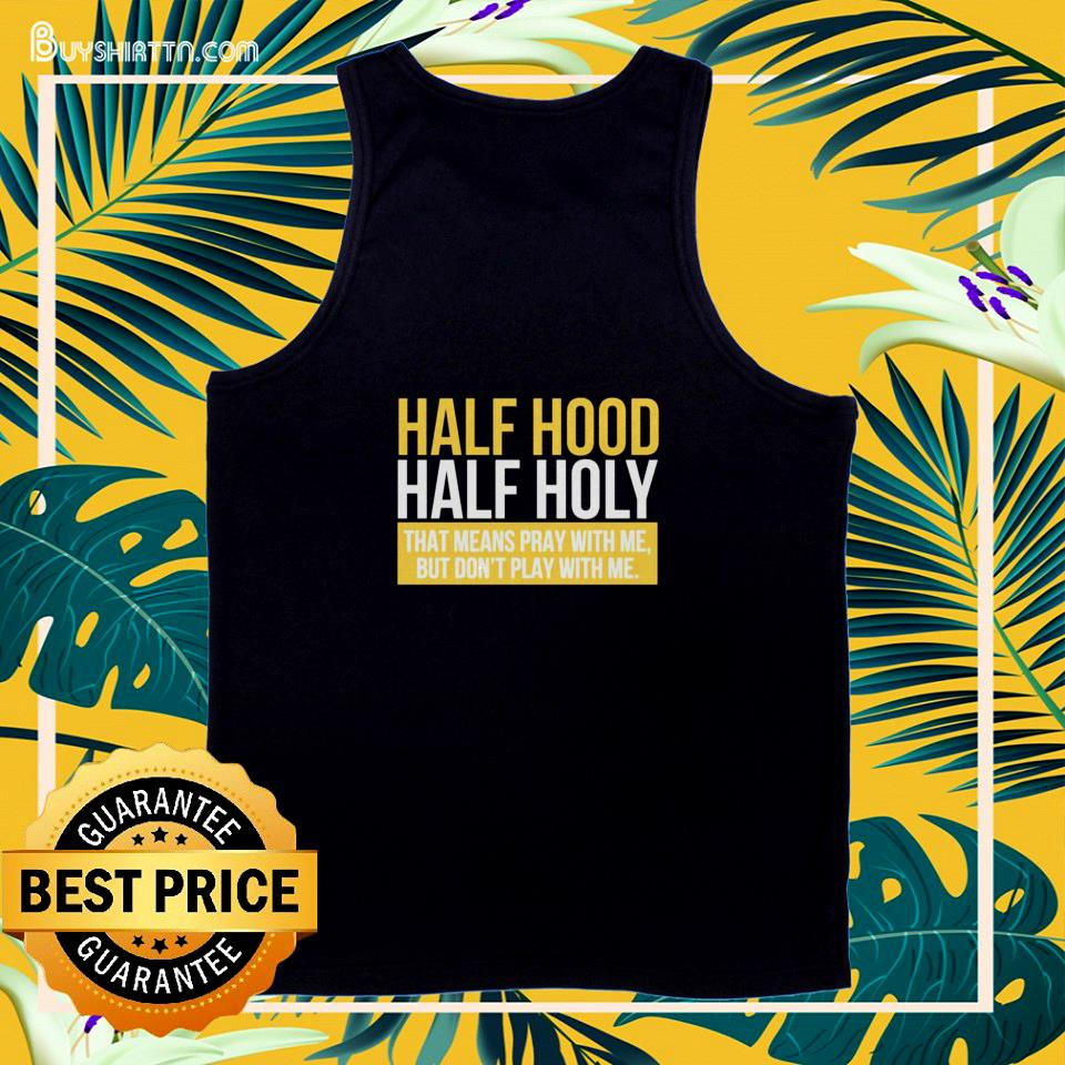 Half hood hald holy that means pray with me but I don't play with me tank top