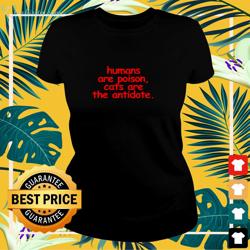 Humans are poison cats are the antidote ladies-tee