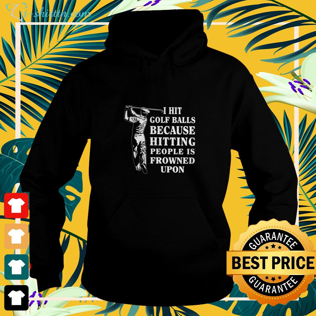 I hit golf balls because hitting people is frowned upon hoodie