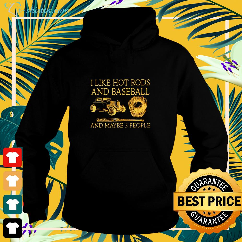 I like hot rods and baseball and maybe 3 people hoodie