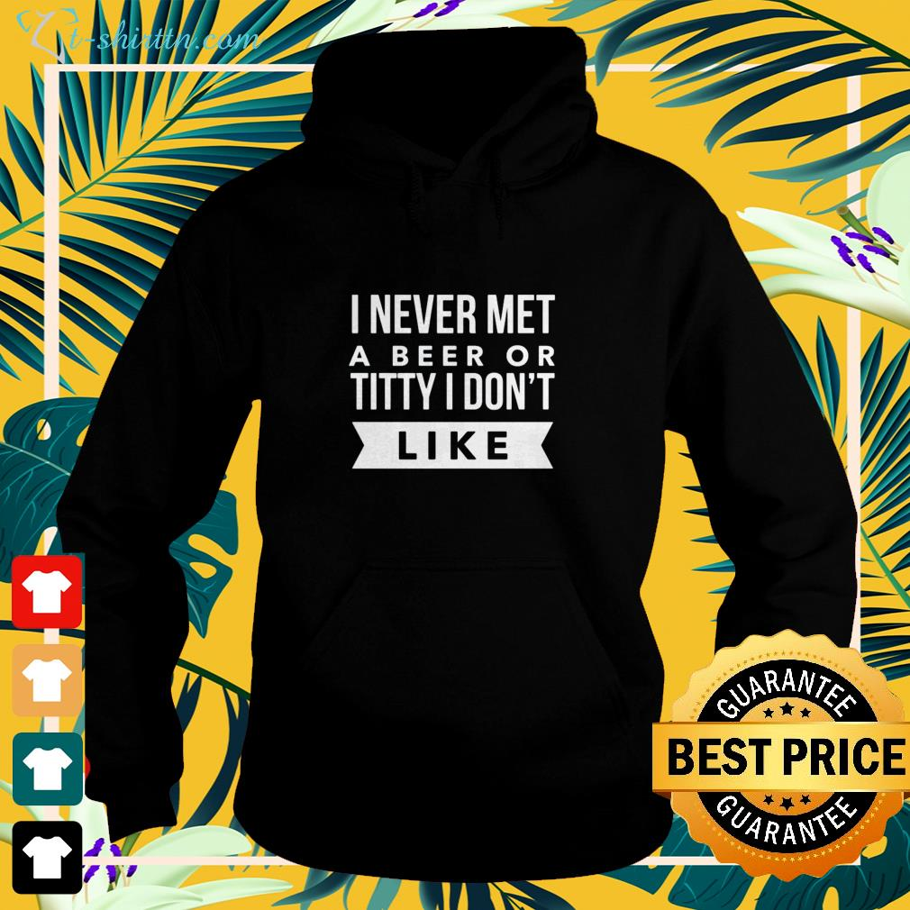 I never met a beer or titty I don't like hoodie
