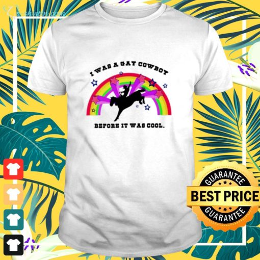 I was a gay cowboy before it was cool shirt