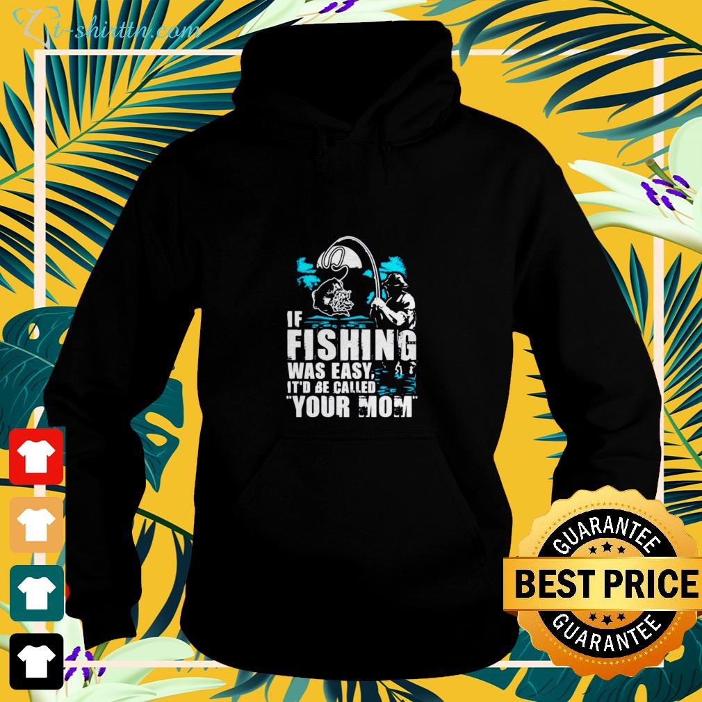 If fishing were easy it'd be called your Mom hoodie