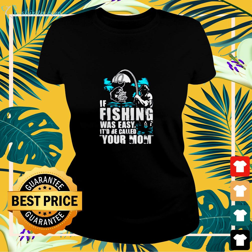 If fishing were easy it'd be called your Mom ladies-tee