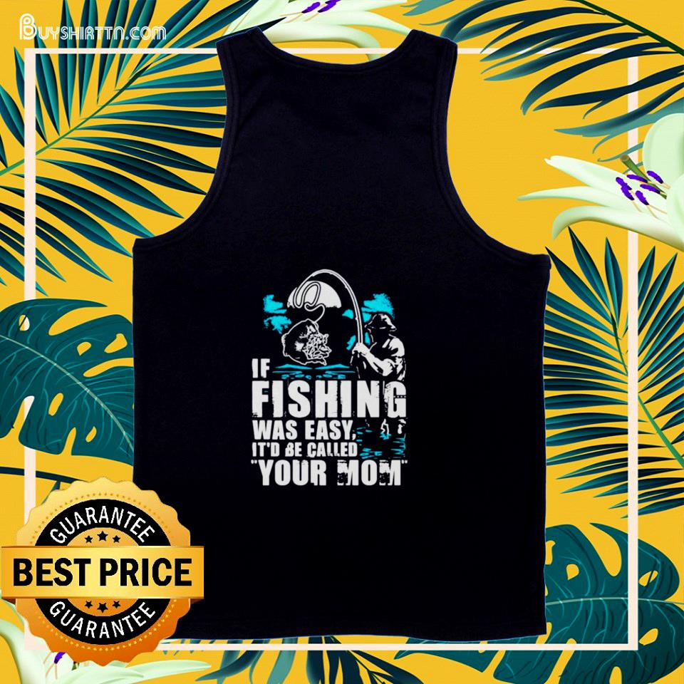 If fishing were easy it'd be called your Mom tank top