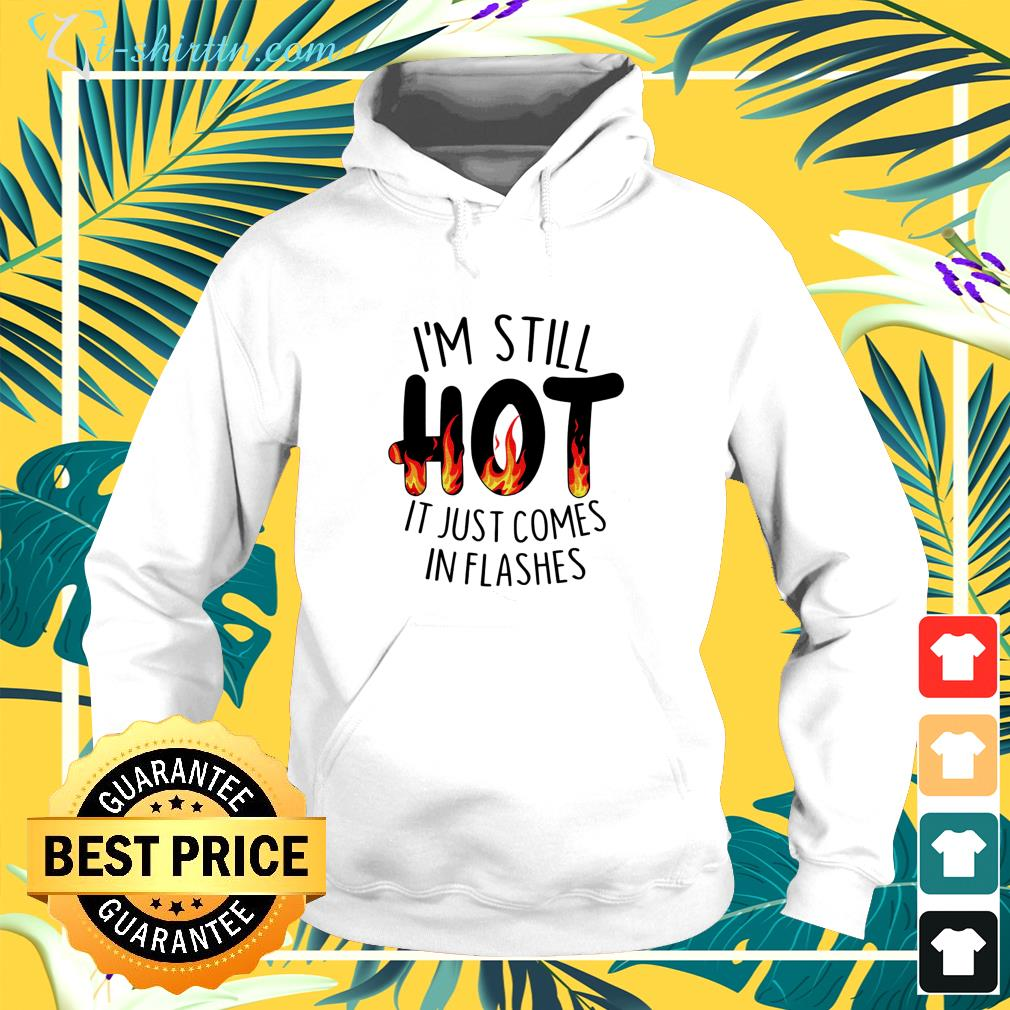 I'm still hot it just comes in flashes hoodie