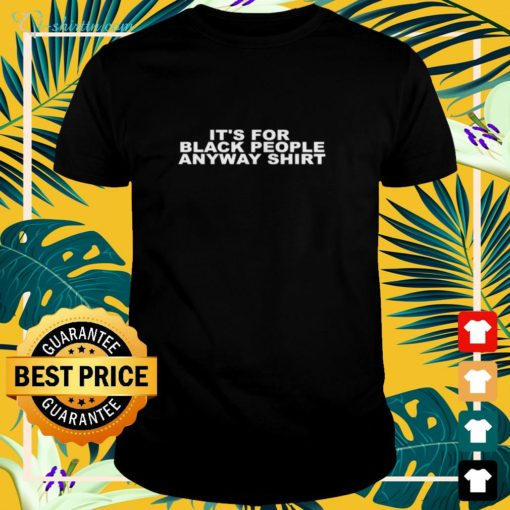 It's for black people anyway shirt