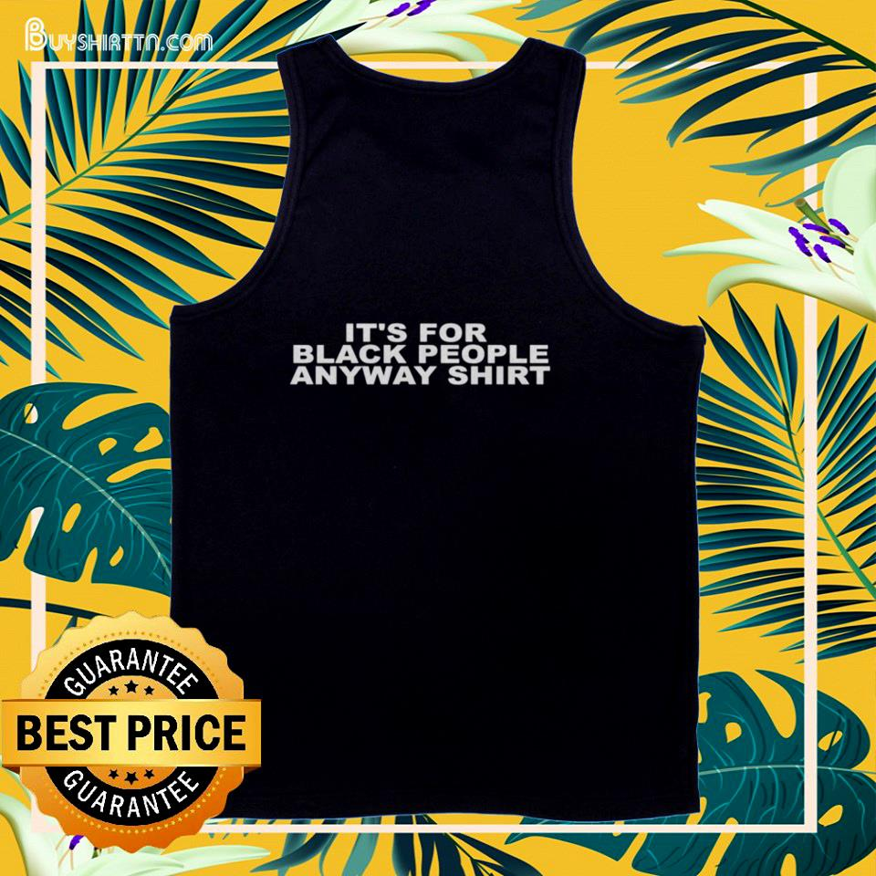 It's for black people anyway tank top