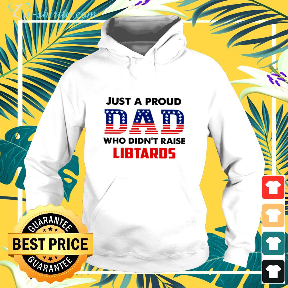 Just a proud Dad who didn't raise libtards hoodie