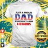 Just a proud Dad who didn't raise libtards shirt