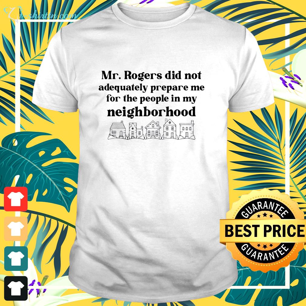 mr-rogers-did-not-adequately-prepare-me-for-the-people-in-my-neighborhood-t-shirt The best shop for printing t-shirts for men and women