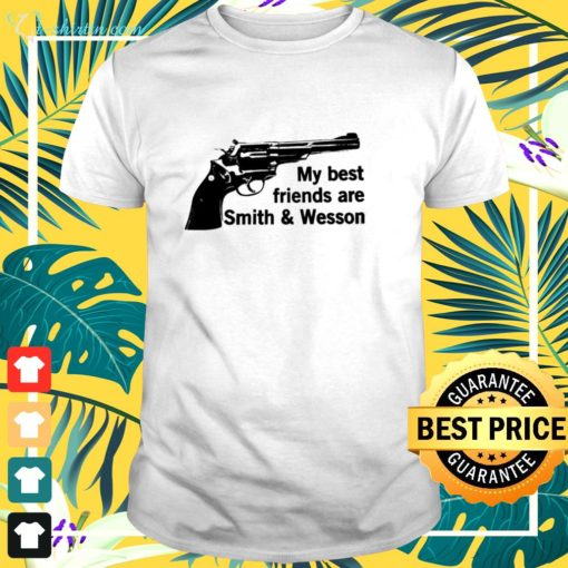My best friends are smith and wesson shirt