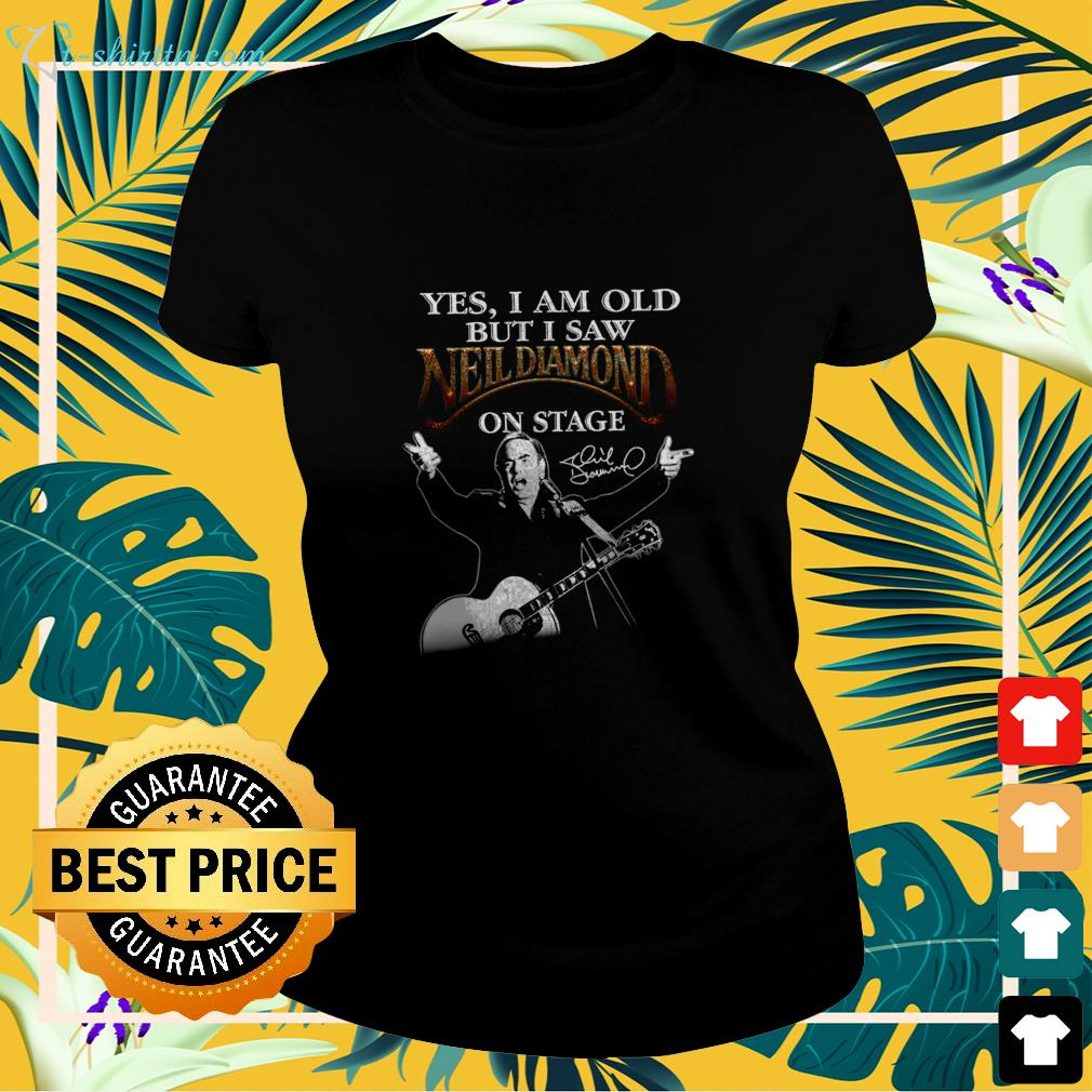 Yes I am old but I saw Neil Diamond on stage signature ladies-tee